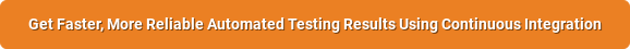 Get Faster, More Reliable Automated Testing Results Using Continuous Integration
