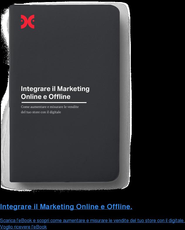 Integrare il Marketing Online e Offline. Scarica l'eBook e scopri come aumentare e misurare le vendite del tuo store  con il digitale. Voglio ricevere l'eBook