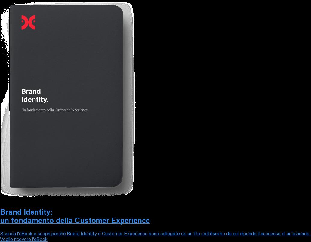 Brand Identity: un fondamento della Customer Experience Scarica l'eBook e scopri perché Brand Identity e Customer Experience sono  collegate da un filo sottilissimo da cui dipende il successo di un'azienda.  Voglio ricevere l'eBook