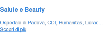 Salute e Beauty Ospedale di Padova, CDI, Humanitas, Lierac... Scopri di più