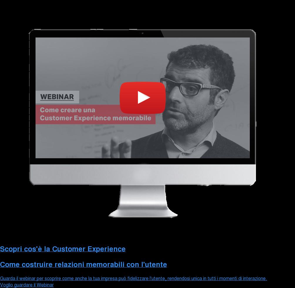 Scopri cos'è la Customer Experience  Come costruire relazioni memorabili con l'utente Guarda il webinar per scoprire come anche la tua impresa può fidelizzare  l'utente, rendendosi unica in tutti i momenti di interazione. Voglio guardare  il Webinar