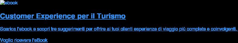 Customer Experience per il Turismo Scarica l'ebook e scopri tre suggerimenti per offrire ai tuoi clienti  esperienze di viaggio più complete e coinvolgenti.  Voglio ricevere l'eBook