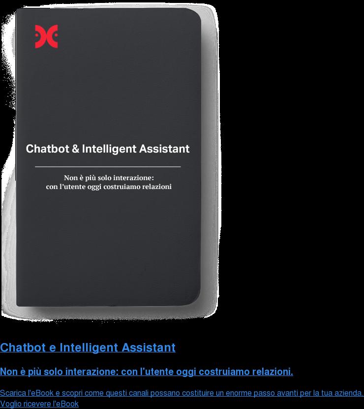 Chatbot e Intelligent Assistant  Non è più solo interazione: con l'utente oggi costruiamo relazioni. Scarica l'eBook e scopri come questi canali possano costituire un enorme passo  avanti per la tua azienda. Voglio ricevere l'eBook