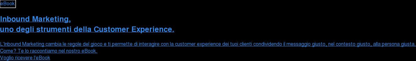 Inbound Marketing,  uno degli strumenti della Customer Experience.  L'Inbound Marketing cambia le regole del gioco e ti permette di interagire con  la customer experience dei tuoi clienti condividendo il messaggio giusto, nel  contesto giusto, alla persona giusta.  Come? Te lo raccontiamo nel nostro eBook. Voglio ricevere l'eBook