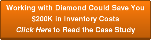 Working with Diamond Could Save You$200K in Inventory CostsClick Here to Read the Case Study