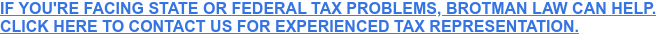 IF YOU'RE FACING STATE OR FEDERAL TAX PROBLEMS, BROTMAN LAW CAN HELP. CLICK HERE TO CONTACT US FOR EXPERIENCED TAX REPRESENTATION.