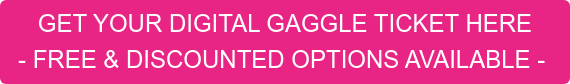 GET YOUR DIGITAL GAGGLE TICKET HERE  - FREE & DISCOUNTED OPTIONS AVAILABLE -