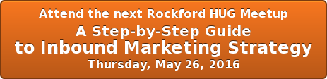 Attend the next Rockford HUG Meetup A Step-by-Step Guide  to Inbound Marketing Strategy Thursday, May 26, 2016