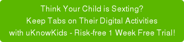 Think your child is sexting? Help them steer clear of risky behavior. Try uKnowKids FREE for 30 days!