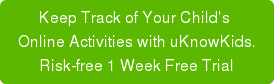 Keep Track of Your Child's  Online Activities with uKnowKids. 14 Day Money Back Guarantee