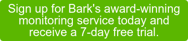 Sign up for Bark's award-winning  monitoring service today and  receive a 7-day free trial.