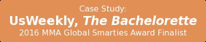 Case Study:  UsWeekly,The Bachelorette  2016 MMA Global Smarties Award Finalist