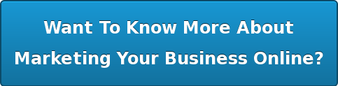 Want To Know More About  Marketing Your Business Online?