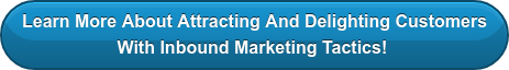 Learn More About Attracting And Delighting Customers With Inbound Marketing  Tactics!