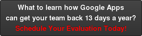 What to learn how Google Apps   can get your team back 13 days a year? Schedule Your Evaluation Today!