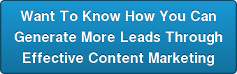 Want To Know How You Can Generate More Leads Through Effective Content Marketing