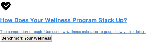 How Does Your Wellness Program Stack Up?  The competition is tough. Use our new wellness calculator to gauge how you're  doing.  Benchmark Your Wellness