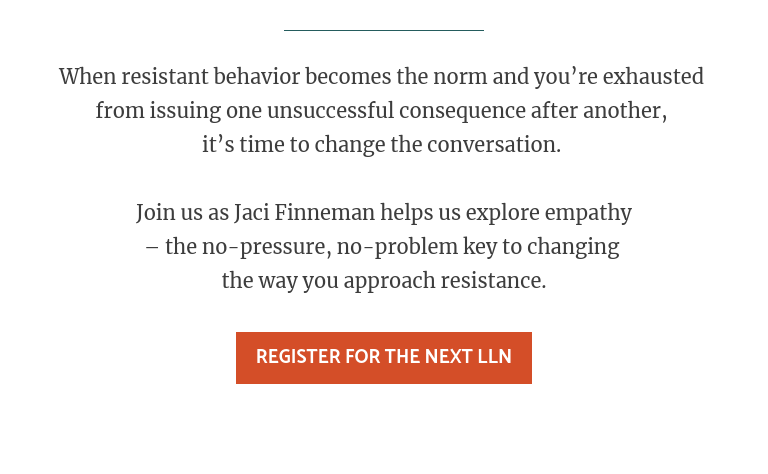 When resistant behavior becomes the norm and you're exhausted  from issuing one unsuccessful consequence after another,  it's time to change the conversation.   Join us as Jaci Finneman helps us explore empathy – the no-pressure, no-problem key to changing  the way you approach resistance.  Register for the Next LLN