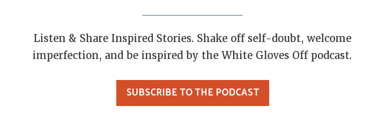 Listen & Share Inspired Stories. Shake off self-doubt, welcome imperfection,  and be inspired by the White Gloves Off podcast. Subscribe to the Podcast