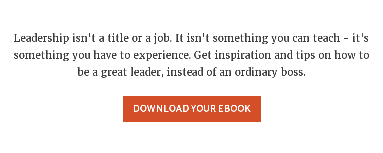 Leadership isn't a title or a job. It isn't something you can teach - it's  something you have to experience. Get inspiration and tips on how to be a great  leader, instead of an ordinary boss. Download Your eBook