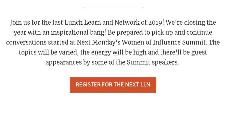 Join us for the last Lunch Learn and Network of 2019! We're closing the year  with an inspirational bang! Be prepared to pick up and continue conversations  started at Next Monday's Women of Influence Summit. The topics will be varied,  the energy will be high and there'll be guest appearances by some of the Summit  speakers.   Register for the Next LLN