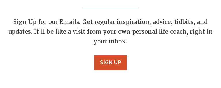 Sign Up for our Emails. Get regular inspiration, advice, tidbits, and updates.  It'll be like a visit from your own personal life coach, right in your inbox. Sign Up