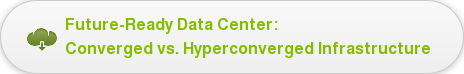 Future-Ready Data Center:   Converged vs. Hyperconverged Infrastructure