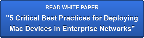 "READ WHITE PAPER ""5 Critical Best Practices for Deploying Mac Devices in Enterprise Networks"""