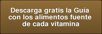 Descarga gratis la Guía  con los alimentos fuente  de cada vitamina
