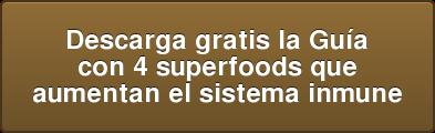 Descarga gratis la Guía  con 4 superfoods que  aumentan el sistema inmune