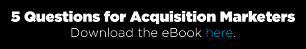 5 Questions for Acquisition Marketers