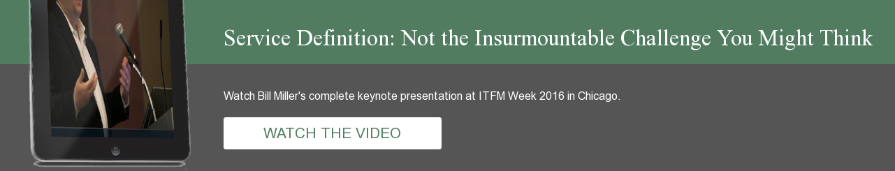 Service Definition: Not the Insurmountable Challenge You Might Think Watch Bill  Miller's complete keynote presentation at ITFM Week 2016 in Chicago.    WATCH  THE VIDEO