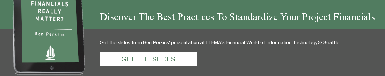 Discover The Best Practices To Standardize Your Project Financials Get the  slides from Ben Perkins' presentation at ITFMA's Financial World of Information  Technology® Seattle.          GET THE SLIDES