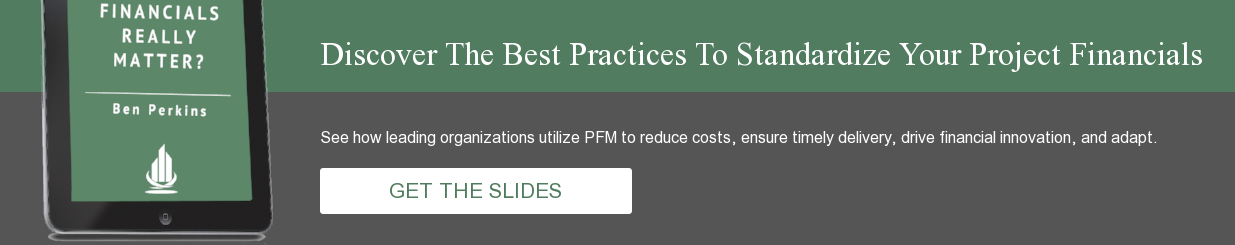 Discover The Best Practices To Standardize Your Project Financials See how  leading organizations utilize PFM to reduce costs, ensure timely delivery,  drive financial innovation, and adapt.          GET THE SLIDES