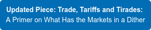 Updated Piece: Trade, Tariffs and Tirades:  A Primer on What Has the Markets in  a Dither