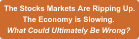The Stocks Markets Are Ripping Up. The Economy is Slowing.  What Could Ultimately Be Wrong?