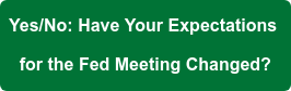 Yes/No: Have Your Expectations  for the Fed Meeting Changed?