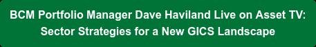 BCM Portfolio Manager Dave Haviland Live on Asset TV:  Sector Strategies for a New GICS Landscape