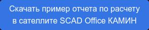 Скачать пример отчета по расчету в сателлите SCAD Office КАМИН