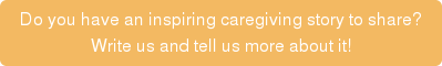 Do you have an inspiring caregiving story to share? Write us and tell us more  about it!