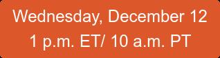 Wednesday, December 12 1 p.m. ET/ 10 a.m. PT