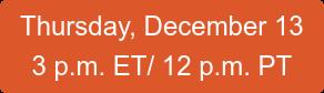 Thursday, December 13 3 p.m. ET/ 12 p.m. PT
