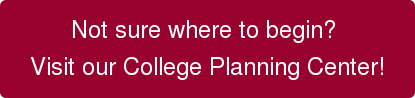 Not sure where to begin?  Visit our College Planning Center!