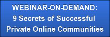 WEBINAR-ON-DEMAND: 9 Secrets of Successful  Private Online Communities