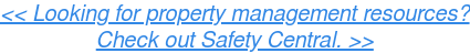 << Looking for property management resources?  Check out Safety Central. >>