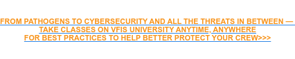 FROM PATHOGENS TO CYBERSECURITY AND ALL THE THREATS IN BETWEEN —  TAKE CLASSES ON VFIS UNIVERSITY ANYTIME, ANYWHERE FOR BEST PRACTICES TO HELP BETTER PROTECT YOUR CREW>>>