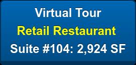 Virtual Tour Retail Restaurant  Suite #104: 2,924 SF