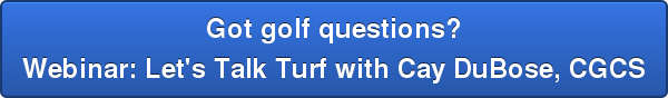 Got golf questions? Webinar: Let's Talk Turf with Cay DuBose, CGCS