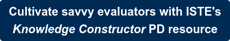 Cultivate savvy evaluators with ISTE's Knowledge Constructor PD resource