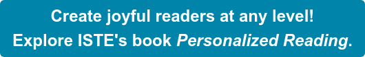 Create joyful readers at any level! Explore ISTE's book Personalized Reading.
